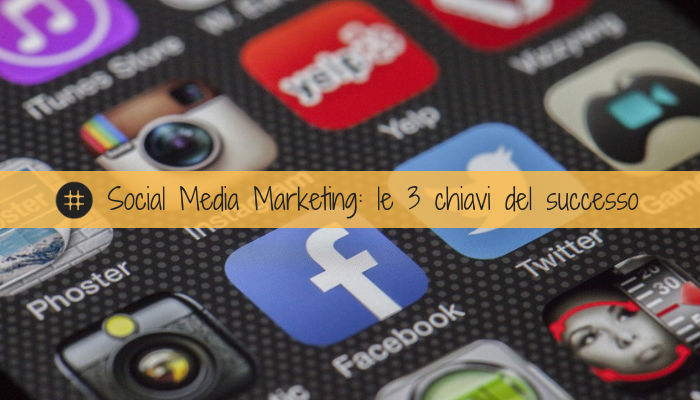 Social Media Marketing le 3 chiavi del successo