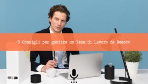 Read more about the article 5 Consigli per gestire un Team di Lavoro da Remoto [Podcast]
